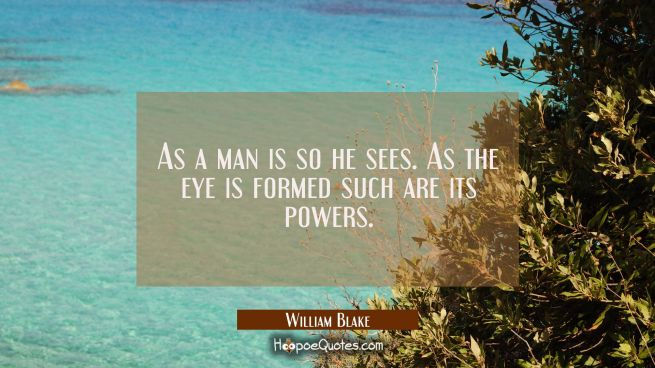 As a man is so he sees. As the eye is formed such are its powers.