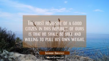 The first requisite of a good citizen in this republic of ours is that he shall be able and willing