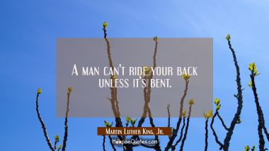 A man can't ride your back unless it's bent.