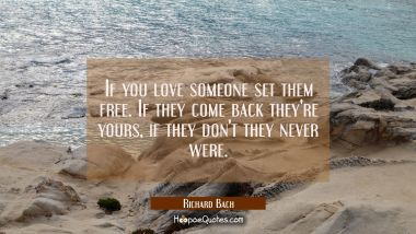 If you love someone set them free. If they come back they're yours, if they don't they never were.