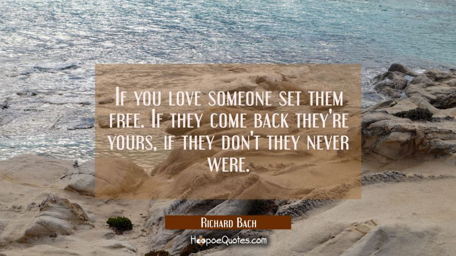 If you love someone set them free. If they come back they're yours, if they don't they never were. Richard Bach Quotes
