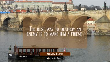 The best way to destroy an enemy is to make him a friend. Abraham Lincoln Quotes