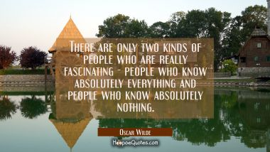 There are only two kinds of people who are really fascinating - people who know absolutely everythi