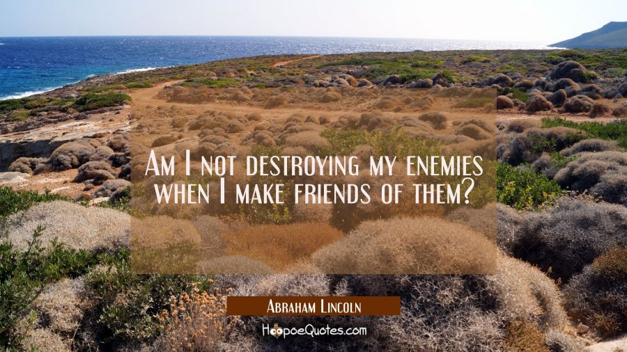 Am I not destroying my enemies when I make friends of them? Abraham Lincoln Quotes