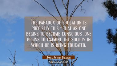 The paradox of education is precisely this - that as one begins to become conscious one begins to e James Arthur Baldwin Quotes