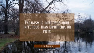 Paganism is infectious more infectious than diphtheria or piety.