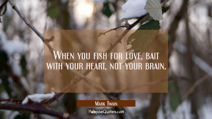 When you fish for love bait with your heart not your brain. Mark Twain Quotes