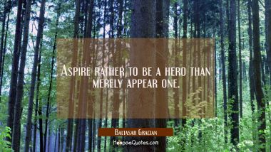 Aspire rather to be a hero than merely appear one. Baltasar Gracian Quotes