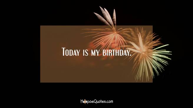 Today is my birthday.