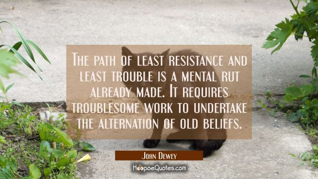 The path of least resistance and least trouble is a mental rut already made. It requires troublesom