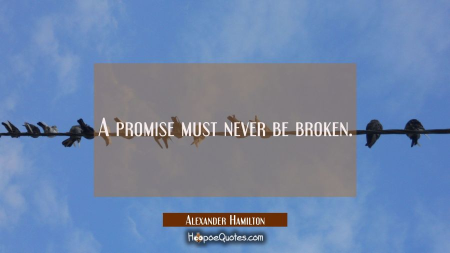 A promise must never be broken. Alexander Hamilton Quotes