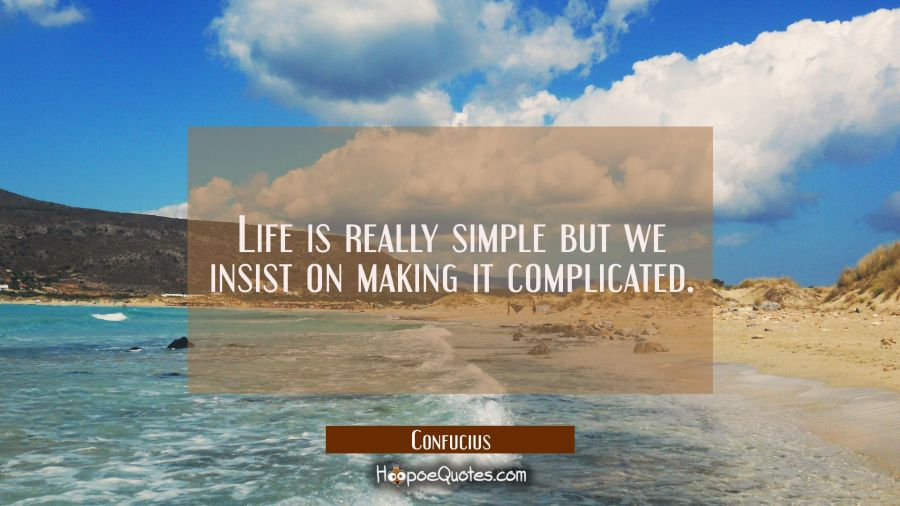 Life is really simple but we insist on making it complicated. Confucius Quotes