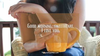 Good morning, sweetheart. I love you. Good Morning Quotes