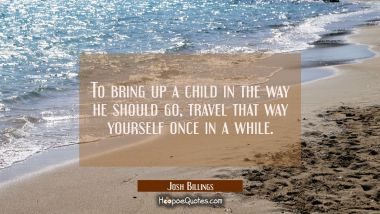 To bring up a child in the way he should go travel that way yourself once in a while. Josh Billings Quotes
