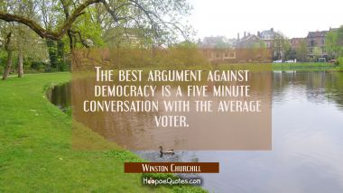 The best argument against democracy is a five minute conversation with the average voter. Winston Churchill Quotes