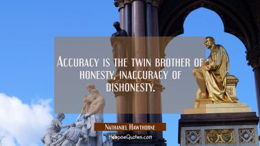 Accuracy is the twin brother of honesty, inaccuracy of dishonesty.