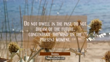 Do not dwell in the past do not dream of the future concentrate the mind on the present moment. Quotes