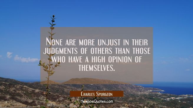 None are more unjust in their judgments of others than those who have a high opinion of themselves.
