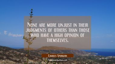 None are more unjust in their judgments of others than those who have a high opinion of themselves. Charles Spurgeon Quotes