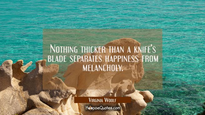 Nothing thicker than a knife's blade separates happiness from melancholy.
