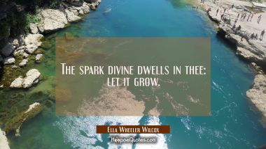 The spark divine dwells in thee: let it grow.