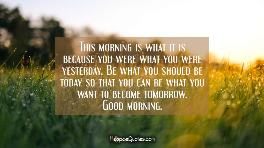 This morning is what it is because you were what you were yesterday. Be what you should be today so that you can be what you want to become tomorrow. Good morning. Good Morning Quotes