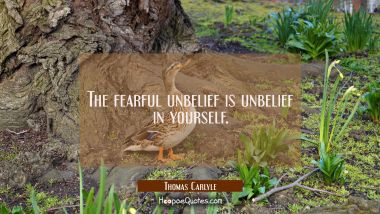 The fearful unbelief is unbelief in yourself. Thomas Carlyle Quotes