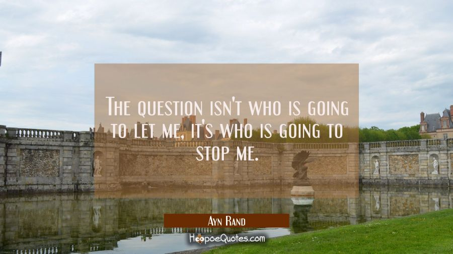 Quote of the Day - The question isn't who is going to let me, it's who is going to stop me. - Ayn Rand