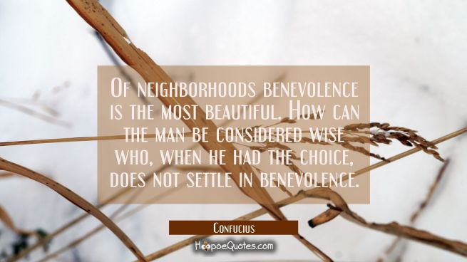 Of neighborhoods benevolence is the most beautiful. How can the man be considered wise who when he