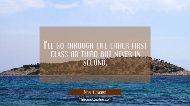 I'll go through life either first class or third but never in second.