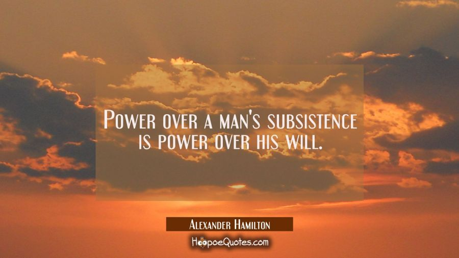 Power over a man's subsistence is power over his will. Alexander Hamilton Quotes