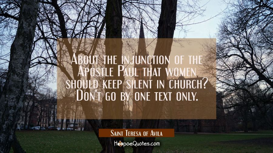 About the injunction of the Apostle Paul that women should keep silent in church? Don't go by one t Saint Teresa of Avila Quotes