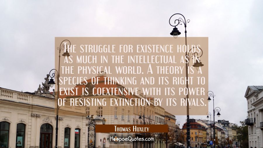 The struggle for existence holds as much in the intellectual as in the physical world. A theory is Thomas Huxley Quotes