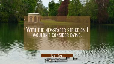 With the newspaper strike on I wouldn't consider dying.
