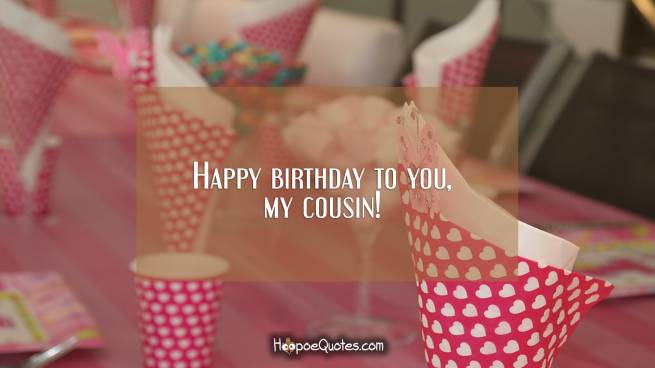 Happy birthday to you, my cousin!