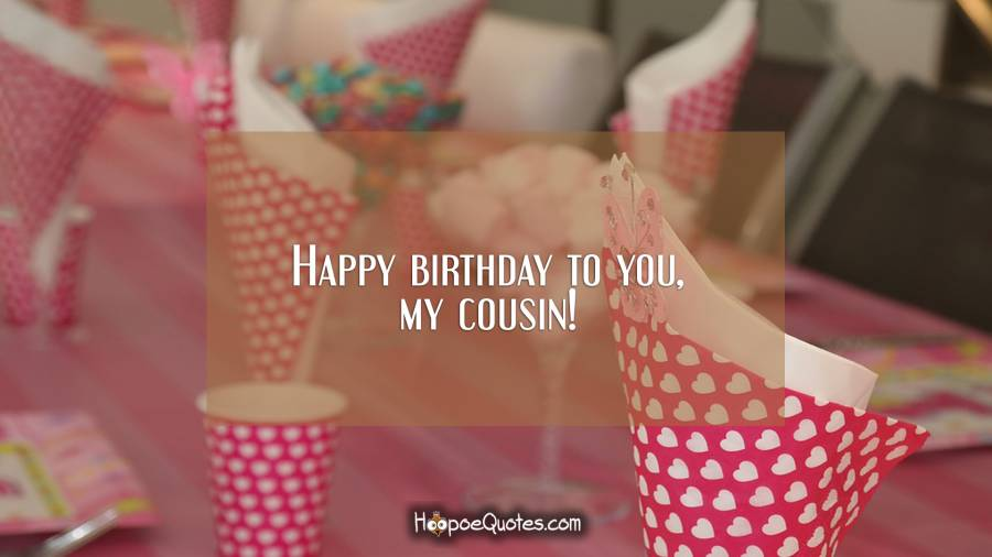 Happy birthday to you, my cousin! Birthday Quotes