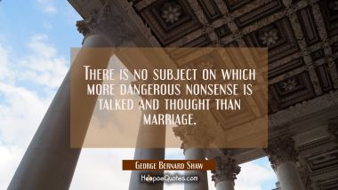 There is no subject on which more dangerous nonsense is talked and thought than marriage.