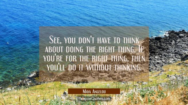 See you don't have to think about doing the right thing if you're for the right thing then you'll d