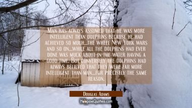 Man has always assumed that he was more intelligent than dolphins because he had achieved so much.. Douglas Adams Quotes