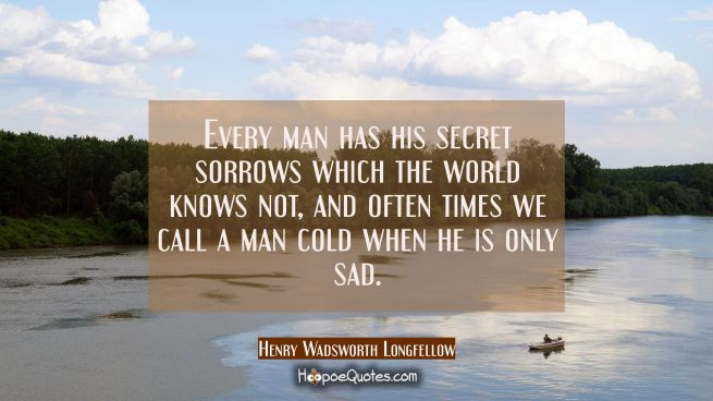 Every man has his secret sorrows which the world knows not, and often times we call a man cold when