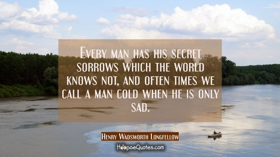 Every Man Has His Secret Sorrows Which The World Knows Not, And Often Times  We