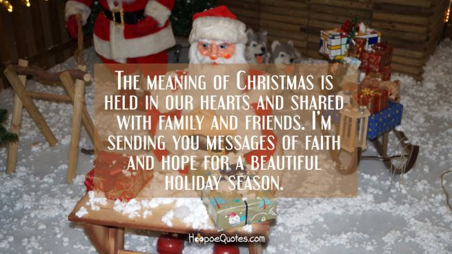 The meaning of Christmas is held in our hearts and shared with family and friends. I'm sending you messages of faith and hope for a beautiful holiday season.