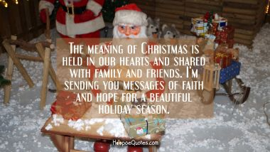 The meaning of Christmas is held in our hearts and shared with family and friends. I'm sending you messages of faith and hope for a beautiful holiday season. Christmas Quotes
