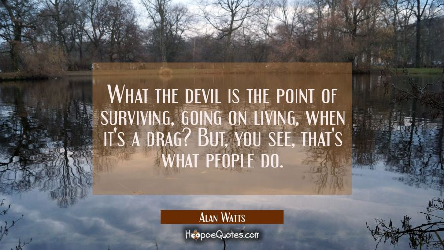 What the devil is the point of surviving going on living when it's a drag? But you see that's what Alan Watts Quotes