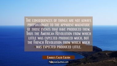 The consequences of things are not always proportionate to the apparent magnitude of those events t Charles Caleb Colton Quotes