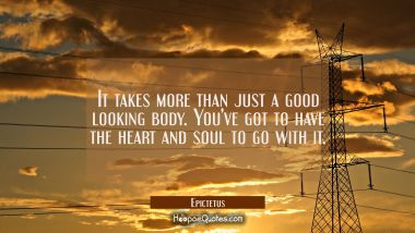 It takes more than just a good looking body. You've got to have the heart and soul to go with it.