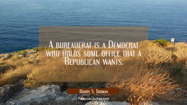 A bureaucrat is a Democrat who holds some office that a Republican wants.