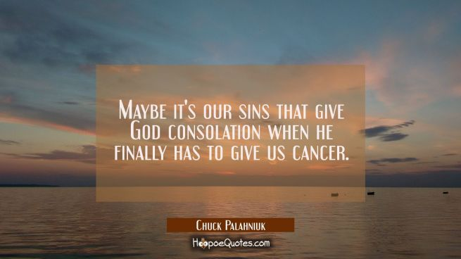 Maybe it's our sins that give God consolation when he finally has to give us cancer.