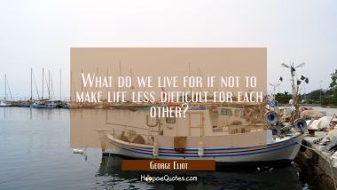 What do we live for if not to make life less difficult for each other?