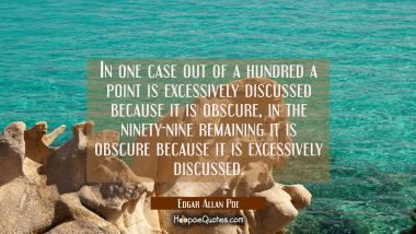 In one case out of a hundred a point is excessively discussed because it is obscure, in the ninety-